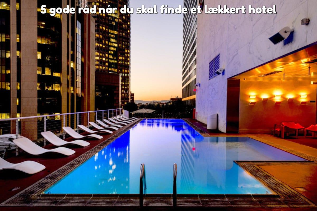 5 gode råd når du skal finde et lækkert hotel